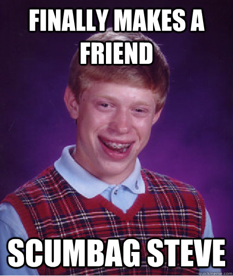 Finally makes a friend Scumbag Steve - Finally makes a friend Scumbag Steve  Bad Luck Brian