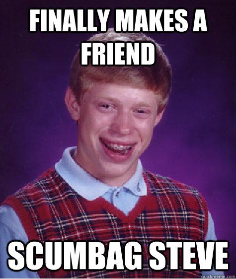 Finally makes a friend Scumbag Steve - Finally makes a friend Scumbag Steve  Bad Luck Brian