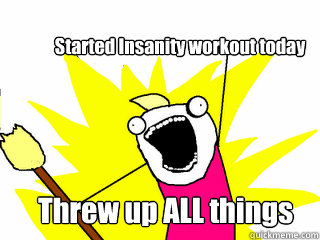 Started Insanity workout today Threw up ALL things  - Started Insanity workout today Threw up ALL things   All The Thigns