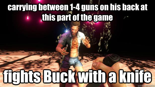 carrying between 1-4 guns on his back at this part of the game fights Buck with a knife - carrying between 1-4 guns on his back at this part of the game fights Buck with a knife  Far Cry 3 logic possible spoiler