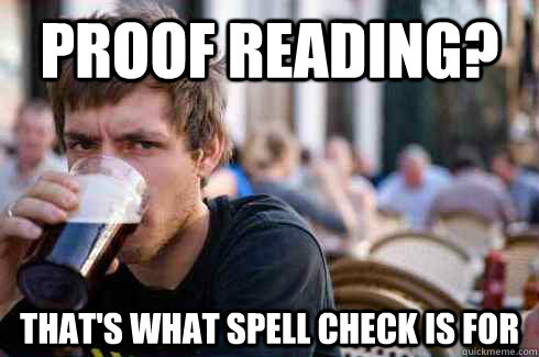 PROOF READING? THAT'S WHAT SPELL CHECK IS FOR - PROOF READING? THAT'S WHAT SPELL CHECK IS FOR  Lazy College Senior