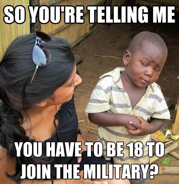 So you're telling me  YOU have to be 18 to join the military?  - So you're telling me  YOU have to be 18 to join the military?   Skeptical 3 world kid