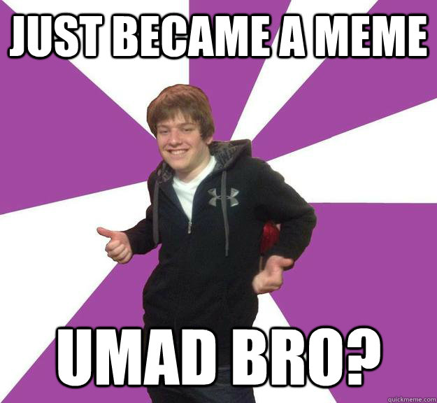 just became a meme umad bro?
