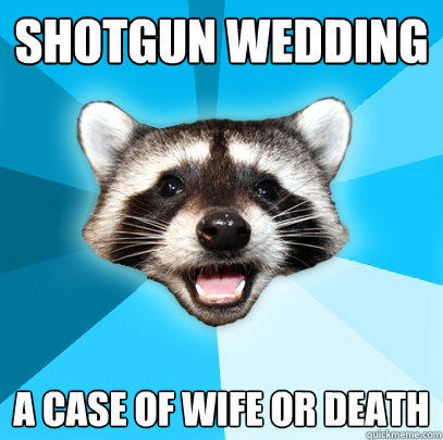 SHOTGUN WEDDING  A CASE OF WIFE OR DEATH - SHOTGUN WEDDING  A CASE OF WIFE OR DEATH  Lame Pun Coon