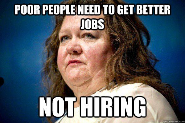 poor people need to get better jobs not hiring  Spiteful Billionaire