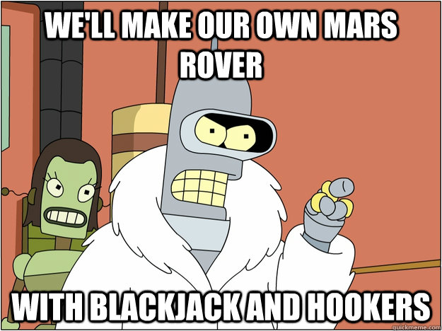 We'll make our own mars rover WITH BLACKJACK AND HOOKERS