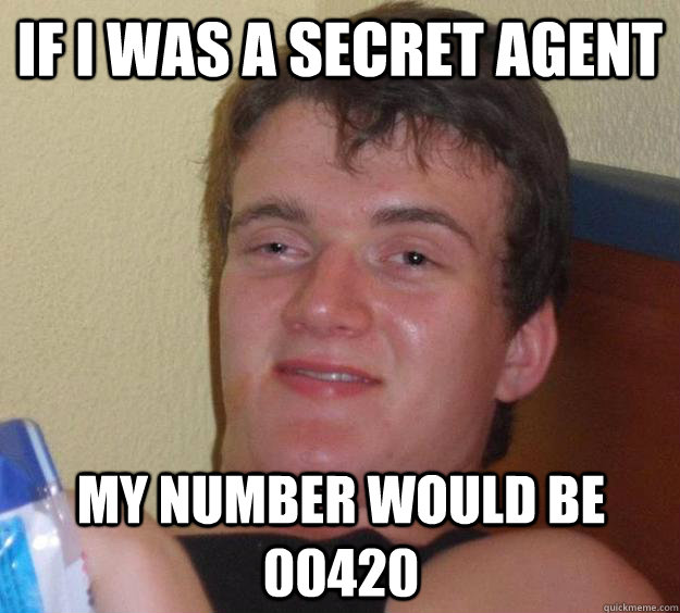 If I was a secret agent my number would be 00420 - If I was a secret agent my number would be 00420  10 Guy