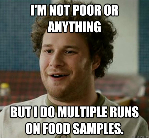 I'm not poor or anything But I do multiple runs on food samples.