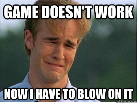 Game doesn't work  now i have to blow on it - Game doesn't work  now i have to blow on it  1990s Problems