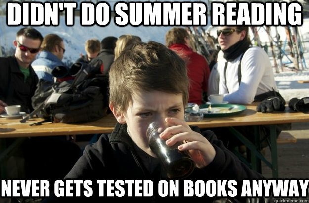 didn't do summer reading never gets tested on books anyway - didn't do summer reading never gets tested on books anyway  Lazy Primary School Student