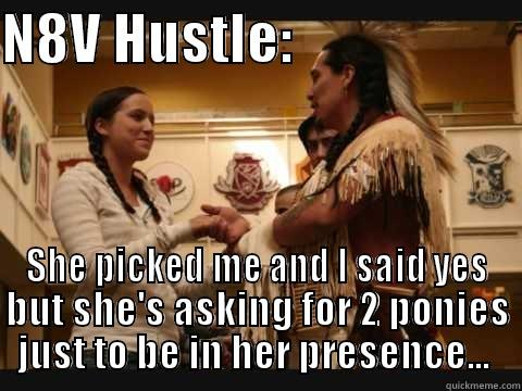 N8V HUSTLE:                      SHE PICKED ME AND I SAID YES BUT SHE'S ASKING FOR 2 PONIES JUST TO BE IN HER PRESENCE...  Misc