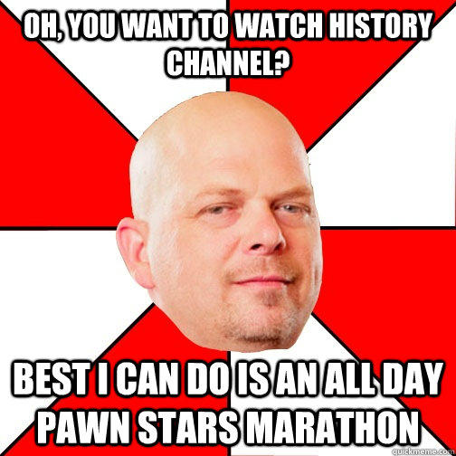 Oh, you want to watch history channel? Best I can do is an all day pawn stars marathon  Pawn Star