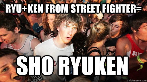 RYu+KEN from street fighter= sho ryuken - RYu+KEN from street fighter= sho ryuken  Sudden Clarity Clarence
