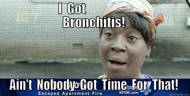 Ain't Nobody Got Time For That! -            I  GOT                              BRONCHITIS! AIN'T  NOBODY  GOT  TIME  FOR  THAT! Misc