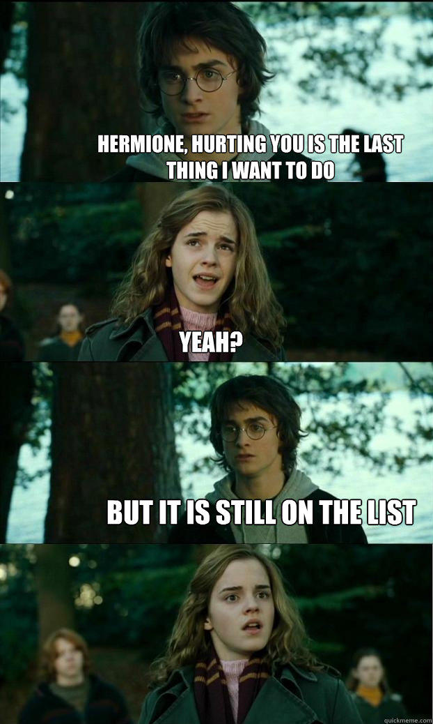 hermione, hurting you is the last  thing i want to do yeah? but it is still on the list  Horny Harry