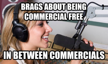 Brags about being commercial free in between commercials - Brags about being commercial free in between commercials  scumbag radio dj