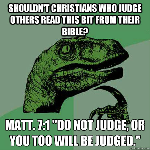 Shouldn't Christians who judge others read this bit from their bible? Matt. 7:1