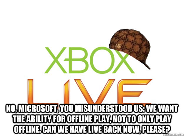 no, Microsoft, you misunderstood us: we want the ability for offline play, not to only play offline. Can we have Live back now, please? -  no, Microsoft, you misunderstood us: we want the ability for offline play, not to only play offline. Can we have Live back now, please?  Scumbag Xbox Live