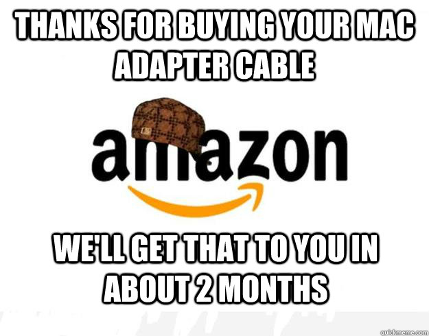 Thanks for buying your mac adapter cable  we'll get that to you in about 2 months