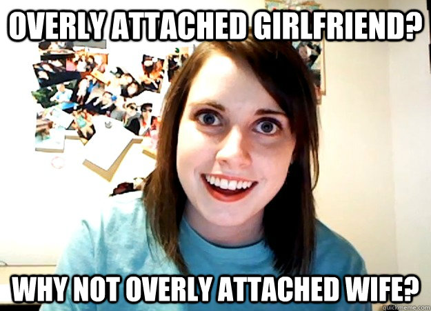 overly attached girlfriend? why not overly attached wife? - overly attached girlfriend? why not overly attached wife?  Overly Attached Girlfriend