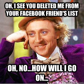 oh, i see you deleted me from your facebook friend's list Oh, no...how will I go on...