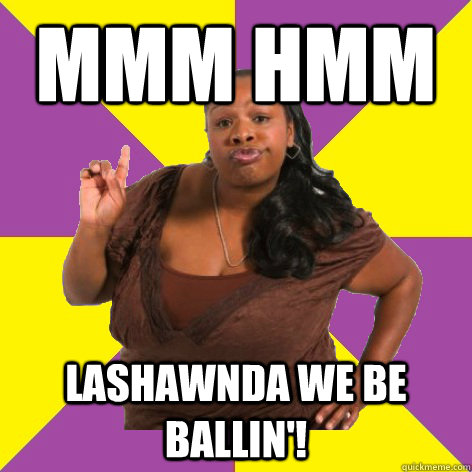 Mmm Hmm Lashawnda we be ballin'!