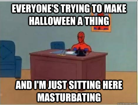 everyone's trying to make halloween a thing and i'm just sitting here masturbating - everyone's trying to make halloween a thing and i'm just sitting here masturbating  Spiderman Desk