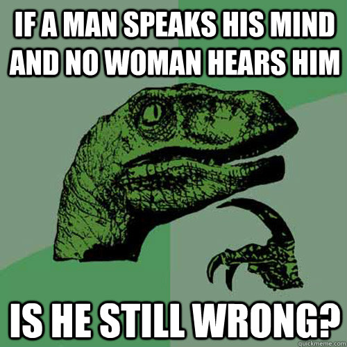 If a man speaks his mind and no woman hears him is he still wrong? - If a man speaks his mind and no woman hears him is he still wrong?  Philosoraptor