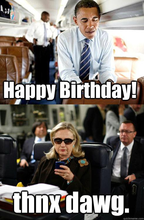 16d745397cc95bde690b015428eaf6886a560433d9810ffa8393ffab983fc0be happy birthday! thnx dawg texts from hillary quickmeme,Hillary Birthday Meme