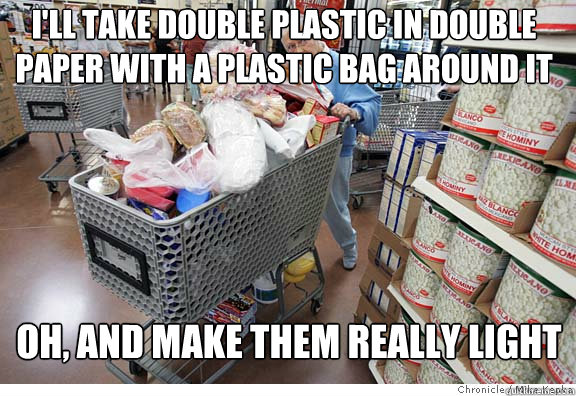 i'll take double plastic in double paper with a plastic bag around it oh, and make them really light