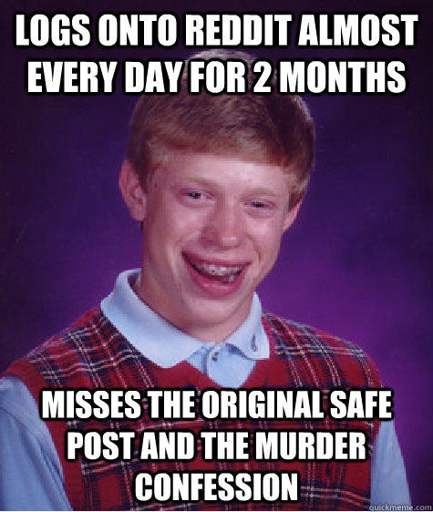 Logs onto reddit almost every day for 2 months Misses the original safe post and the murder confession  Bad Luck Brian