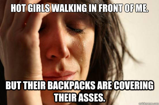 Hot girls walking in front of me. but their backpacks are covering their asses. - Hot girls walking in front of me. but their backpacks are covering their asses.  First World Problems