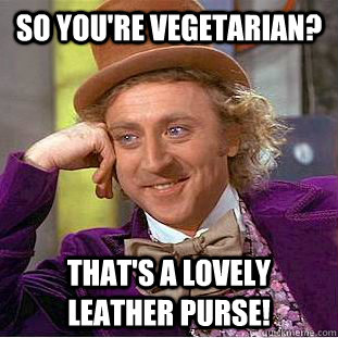 so you're vegetarian? that's a lovely leather purse! - so you're vegetarian? that's a lovely leather purse!  Condescending Wonka