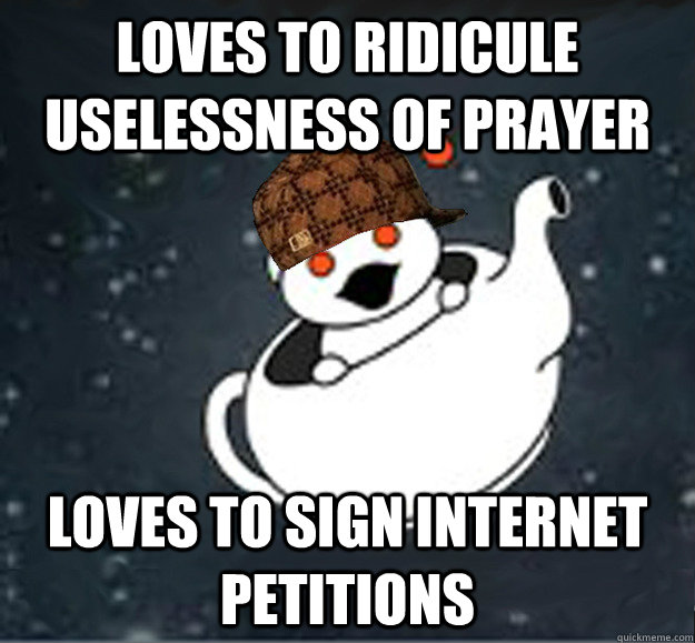 Loves to ridicule uselessness of prayer Loves to sign internet petitions