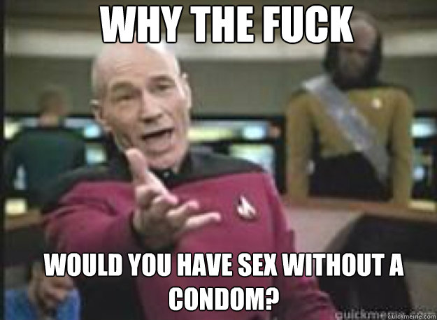 Why the fuck would you have sex without a condom? - Why the fuck would you have sex without a condom?  What the Fuck
