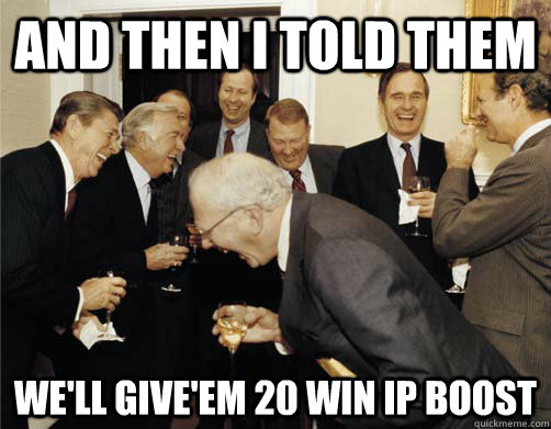 And then I told them We'll give'em 20 win ip boost