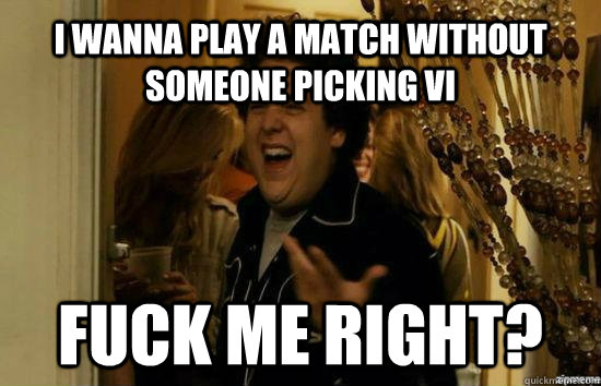 I wanna play a match without someone picking Vi Fuck me right? - I wanna play a match without someone picking Vi Fuck me right?  Jonah Hill - Fuck me right