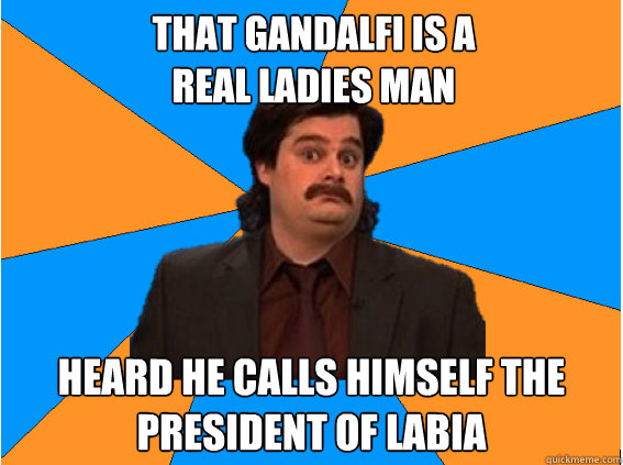 That Gandalfi is a  real ladies man heard he calls himself the president of labia