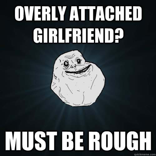 overly attached girlfriend? must be rough - overly attached girlfriend? must be rough  Forever Alone