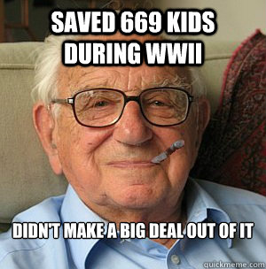 saved 669 kids during WWII didn't make a big deal out of it   - saved 669 kids during WWII didn't make a big deal out of it    Good Guy Nicholas Winton