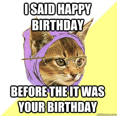 I said happy birthday before the it was your birthday - I said happy birthday before the it was your birthday  Hipster Kitty