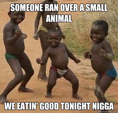 Someone ran over a small animal we eatin' good tonight nigga