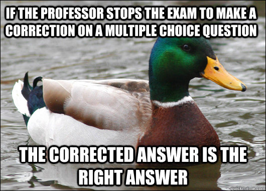 if the professor stops the exam to make a correction on a multiple choice question the corrected answer is the right answer - if the professor stops the exam to make a correction on a multiple choice question the corrected answer is the right answer  Actual Advice Mallard