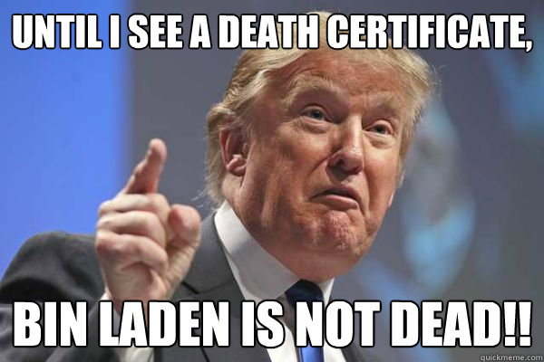 Until I see a death certificate, Bin Laden is not dead!!
