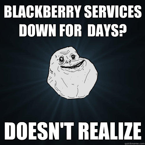 Blackberry services down for  days? Doesn't realize - Blackberry services down for  days? Doesn't realize  Forever Alone