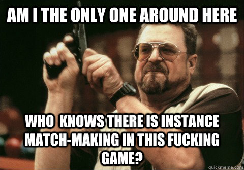 Am I the only one around here Who  knows there is instance match-making in this fucking game? - Am I the only one around here Who  knows there is instance match-making in this fucking game?  Am I the only one