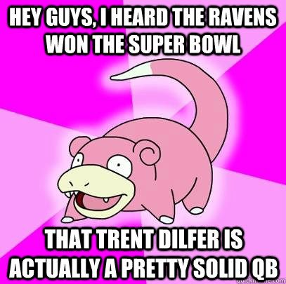 Hey Guys, I heard the ravens won the super bowl that trent dilfer is actually a pretty solid QB - Hey Guys, I heard the ravens won the super bowl that trent dilfer is actually a pretty solid QB  Slowpoke