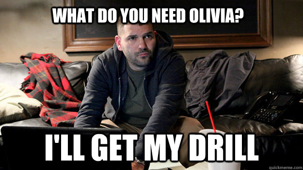 What do you need Olivia? I'll get my drill  Scandal