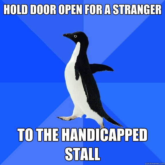 Hold door open for a stranger to the handicapped stall  - Hold door open for a stranger to the handicapped stall   Socially Awkward Penguin
