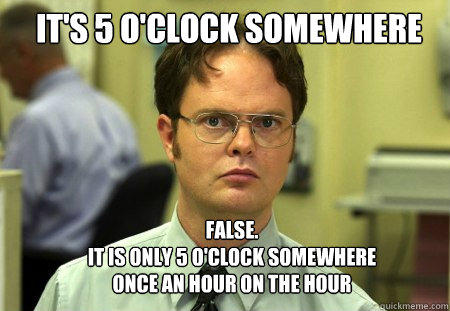 It's 5 O'Clock Somewhere FALSE.   it is only 5 o'clock somewhere once an hour on the hour - It's 5 O'Clock Somewhere FALSE.   it is only 5 o'clock somewhere once an hour on the hour  Schrute